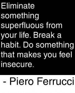 Good Graduation Quotes by  Piero Ferrucci~Eliminate Something Superfluous From Your Life. Break A Habit. Do Something That Makes You Feel Insecure.