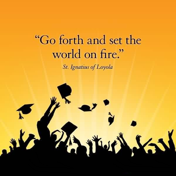 Good Graduation Quotes by St. Ignatius of Loyola~ Go Forth and set the world on fire