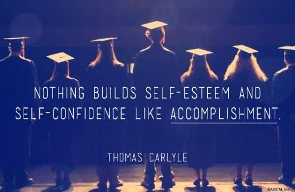 Good Graduation Quotes by Thomas Carlyle ~Nothing Builds Self-Esteem And Self-Confidence Like Accomplishment.