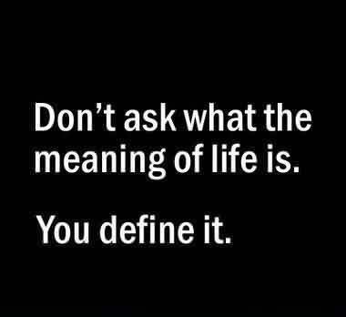 Good Graduation Quotes ~ Don't ask what the meaning of life is . You define it.