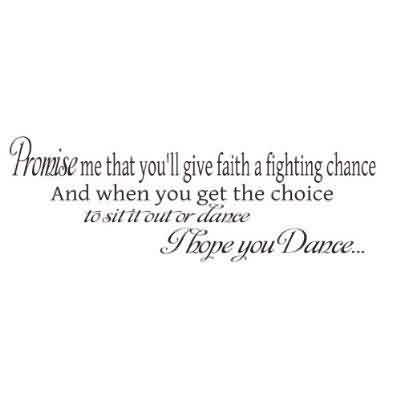 Good Graduation Quotes ~Promise Me That You'll Give Faith A Fighting Chance And When You Get The Choice To Sit It Out Or Dance I Hope You Dance.
