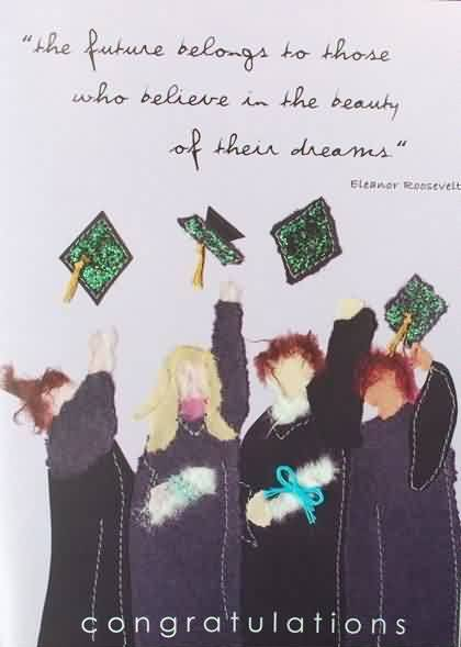 Good Graduation Quotes ~The Future Belongs To Those Who Believe In The Beauty Of Their Dreams.