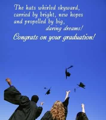 Good Graduation Quotes ~The Hats Whirled Skyward, Carried By Bright, New Hopes And Propelled By Big, Daring Dreams! Congrats On Your Graduation