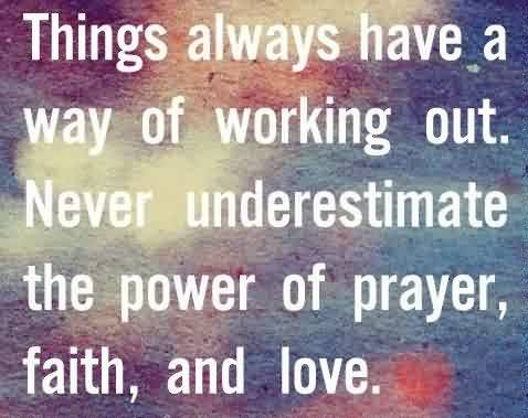 Good Graduation Quotes ~Things Always Have A Way Of Working Out. Never Underestimate The Power Of Prayer, Faith, And Love.