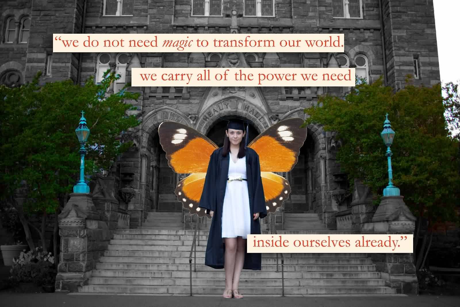 Good Graduation Quotes ~ We Do Not Need Magic To Transform Our World. We Carry All Of The Power We Need Inside Ourselves Already.