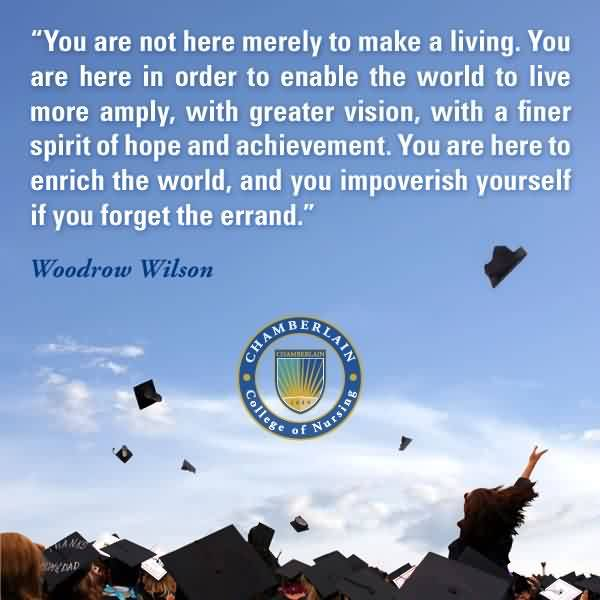 Good Graduation Quotes Woodrow Wilson ~ You Are Not Here Merely To Make A Living. You Are Here In Order To Enable The World To Live More Amply.