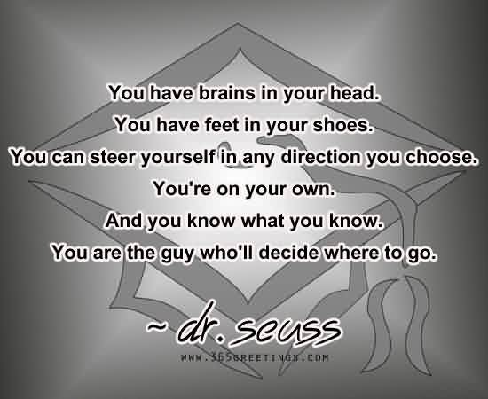 Good Graduation Quotus by Dr. Scuss ~ You Have brains in your Head ….
