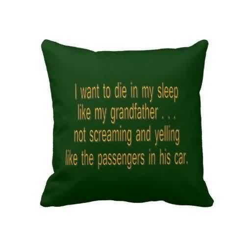 Good Grandfather Quotes~ I want to die in my sleep like my grandfather…