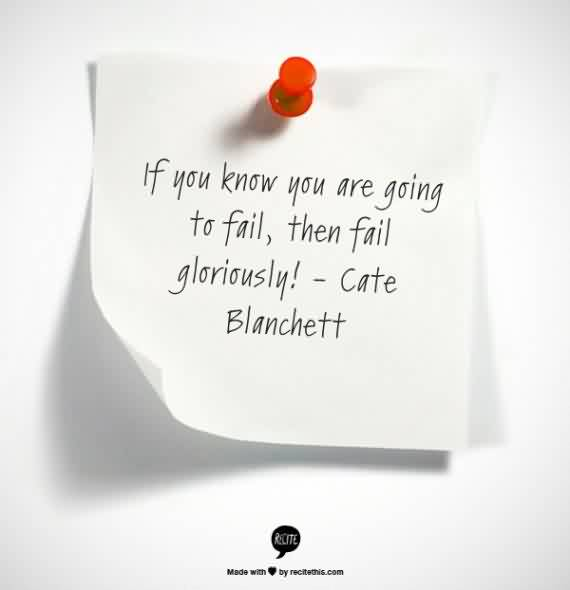 Good Quote by Cate Blanchett~ If you know you are going to fail, then fail gloriously.