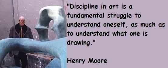 Good Quote By Henry Moore~ Discipline in art is a fudamental struggle to understand oneselfe…