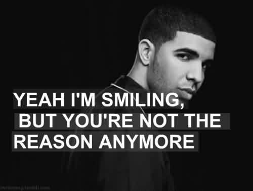 Good Quote - Yeah I'm smiling, but you're not the reason anymore.