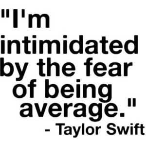 Good Taylor Swift~ I'm intimidated by the fear of being average.