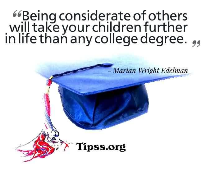 Graduation Quote ~ Being Considerate of others will take your children further in life than any college degree