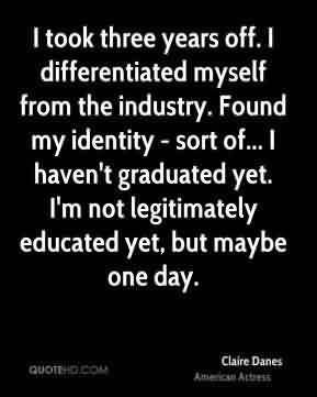 Graduation Quote By Claire Danes~I Took Three Years Off. I Differentiated Myself From The Industry. Found My Identity - Sort Of … I
