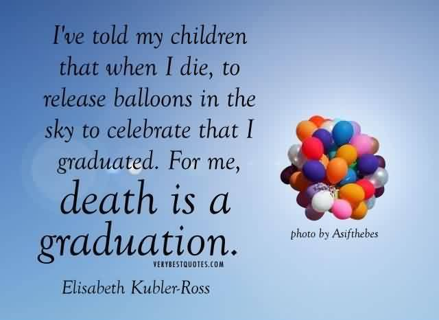 Graduation Quote By Elisabeth Kubler Ross~I've Told My Children That When I Die, To Release Balloons In The Sky To Celebrate That I Graduated. For Me, Death Is A Graduation.