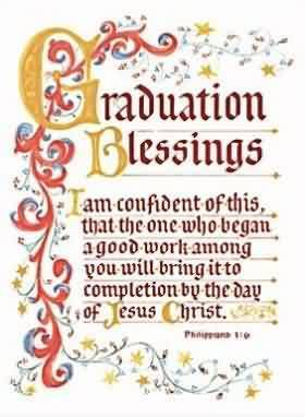 Graduation Quote~ I am confident of this that the one who began a good work among you will bring it to completion  by the day of jesus christ.