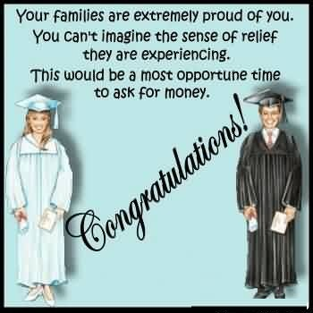 Graduation Quote ~ Your Families Are Extremely Proud Of You. You Can't Imagine The Sense Of Relief They Are Experiencing. This Would Be A Most Opportune Time To Ask For Money.