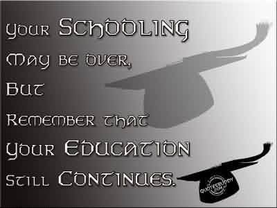 Graduation Quote ~ Your Schooling May Be Over, But Remember That Your Education Still Continues.