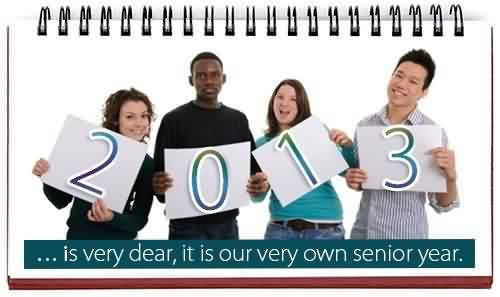 Graduation Quotes ~2013 Is very dear, It is our very own senior year.