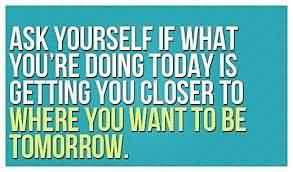 Graduation Quotes ~ Ask yourself if what you're doing today is getting you closer to where you want to be tomorrow.