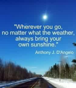 Graduation Quotes By Anthony J.D'Angelo ~ Wherever yoyu go, no matter what theweather always bring your own sunshuine.