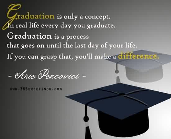 Graduation Quotes  by Arie Pencovici ~Graduation is only a concept. In real Life Every day you Graduate…..