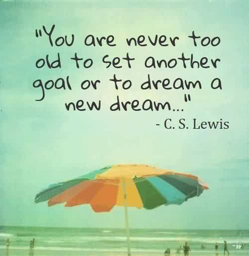 Graduation Quotes By C.S. Lewis ~You are never too old to set another goal or to dream a new dream