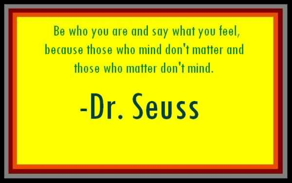 Graduation Quotes by Dr. Seuss~ Be Who You Are Say What You Feel, Because Those Who Mind Don't Matter And Those Who Matter Don't Mind.