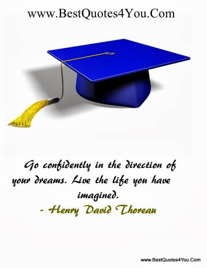 Graduation Quotes  by Henry David Thoreau ~Go Confidently In The Direction Of Your Dreams. Live The Life You Have Imagined.