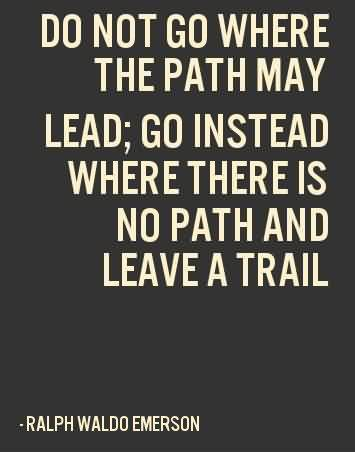 Graduation Quotes By Ralph Waldo Emerson ~ Do not go where the Path may lead; Go instead where there is no path and leave a trail .