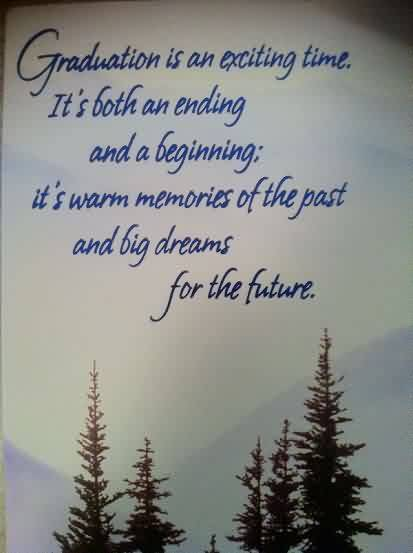 Graduation Quotes ~ Graduation is an exciting time. It's Both an ending and a beginning; it's warm memories  of the past and big dreams foe the future.