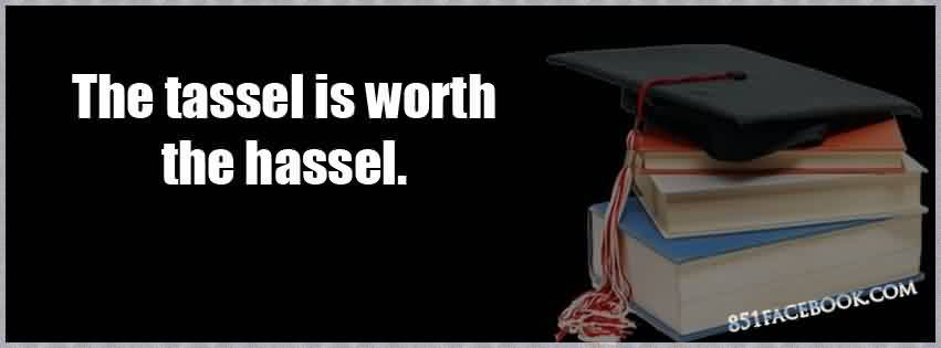 Graduation Quotes ~ The Tassel Is Worth The Hassel.