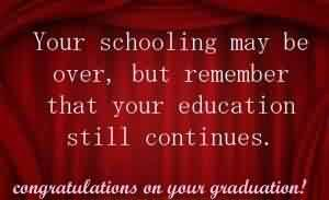 Graduation Quotes ~ Your Schooling may be over, but remember that your education still continues.