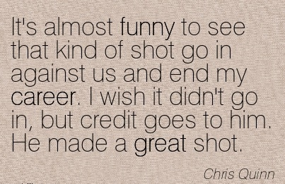 Great Career Quote by  Chris Quinn~It's Almost Funny To See That Kind Of shot go in against us and end my Career. I wish it Didn't go in, But Credit Goes To Him. He Made a Great Shot.