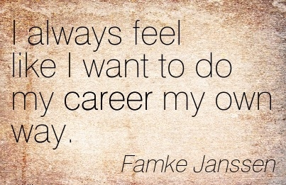 Great Career Quote by  Famke Janssen~I Always Feel like I Want To Do My Career My Own Way.