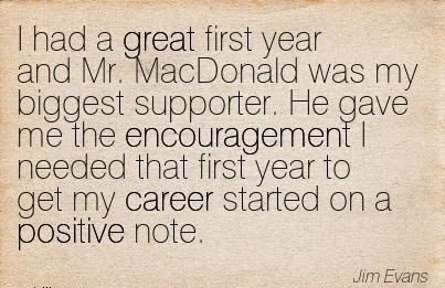Great Career Quote by Jim Evans~I Had A Great First Year And Mr. MacDonald Was My Big…..The Encouragement I Needed That First Year To Get My Career Started On A Positive Note.