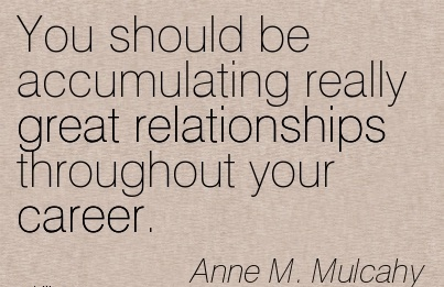 Great Career Quotes By Anne M. Mulcahy~You Should Be Accumulating Really Great Relationships Throughout Your Career.