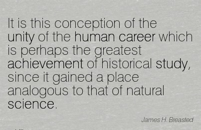 Great Career Quotes By  James H. Breasted~It Is This Conception Of The Unity Of The Human Career Which ….. Since It Gained A Place Analogous To That Of Natural Science.