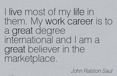 Great Career Quotes By John Ralston Saul~I Live Most Of My Life In Them. My Work Career Is To A Great Degree International And I Am A Great Believer in The Marketplace.