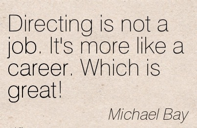 Great Career Quotes by  Michael Bay~Directing Is Not A Job. It's More Like A Career. Which Is Great