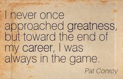 Great Career Quotes By Pat Conroy~I Never Once Approached Greatness, But Toward The End Of My Career, I Was Always In The Game.