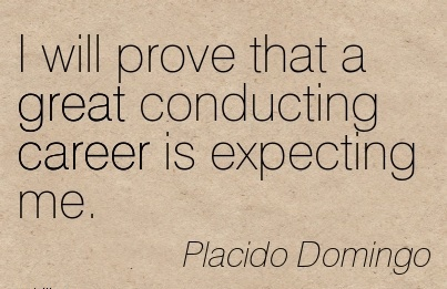 Great Career Quotes By Placido Domingo~I Will Prove That A Great Conducting Career Is Expecting Me.