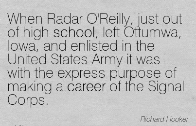Great Career Quotes By  Richard Hooker~When Radar O'Reilly, Just Out Of High School, Left Ottumwa……States Army It Was With The Express Purpose Of Making A Career Of the Signal Corps.
