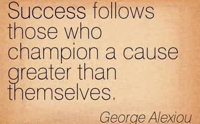 Great Charity Quote By George Alexiou~ Success follows those who champion a cause greater than themselves.