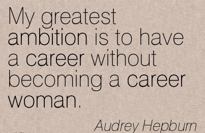 Greatest Career Quotes By Audrey Hepburn~My Greatest Ambition Is To Have A Career Without Becoming A Career Woman.