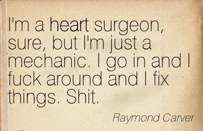 Heart Career Quotes by Raymond Carver~I'm A Heart Surgeon, Sure, But I'm Just A Mechanic. I Go In And I Fuck around And I Fix Things. Shit.