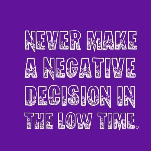 Inspirational Life Quotes - Never make a negative decision in the low time