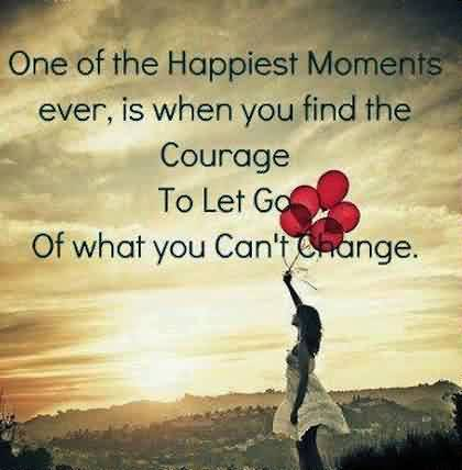Inspirational quotes about Life - One of the happiest moment ever,is when you find the courage to let go of what you can't change