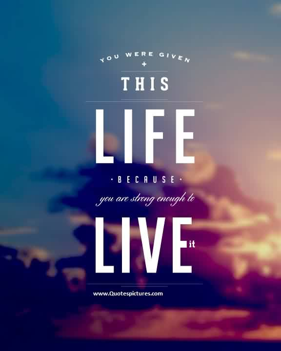 Inspriational Life Quotes - You were given this Life because you are strong enough to Live it