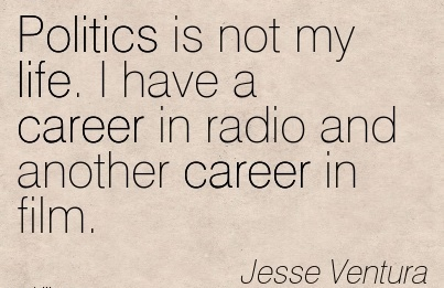 Life Careee Quotes By Jesse Ventura~Politics Is Not My Life. I Have A Career In Radio And Another Career In Film.
